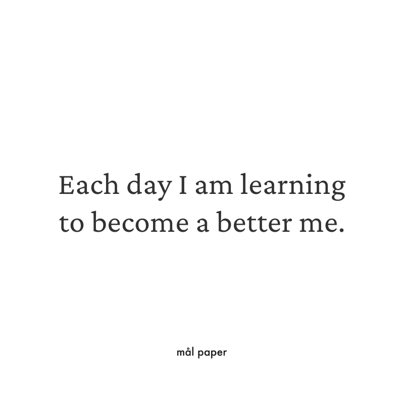 Each day I am learning to become a better me.