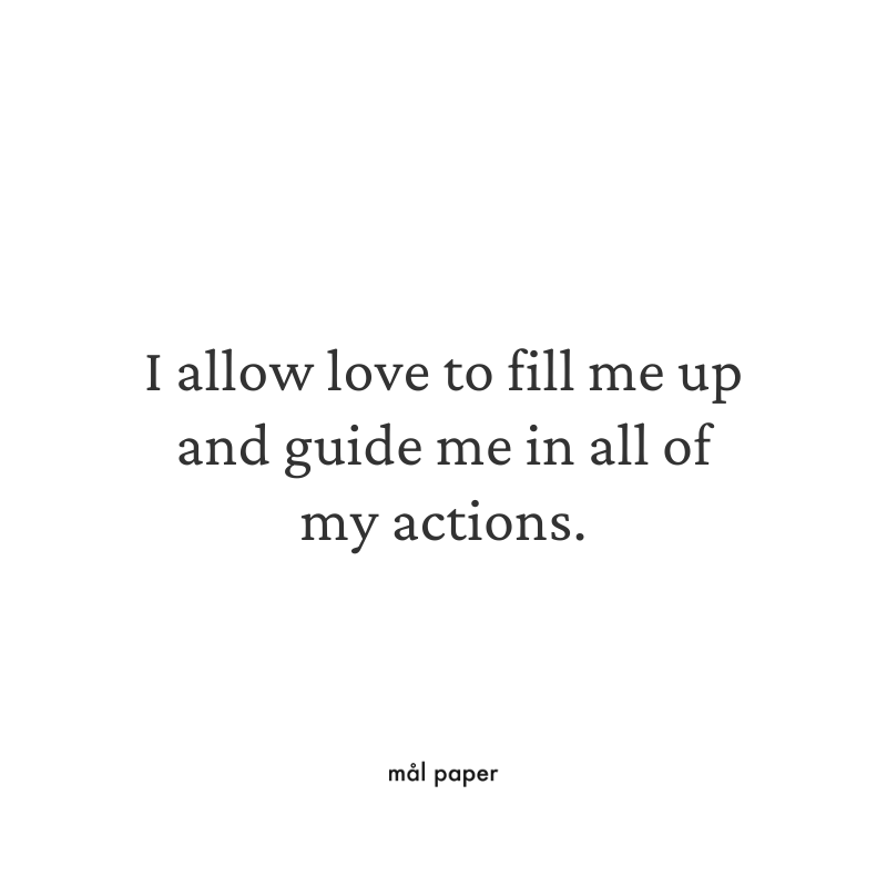 I allow love to fill me up and guide me in all of my actions.
