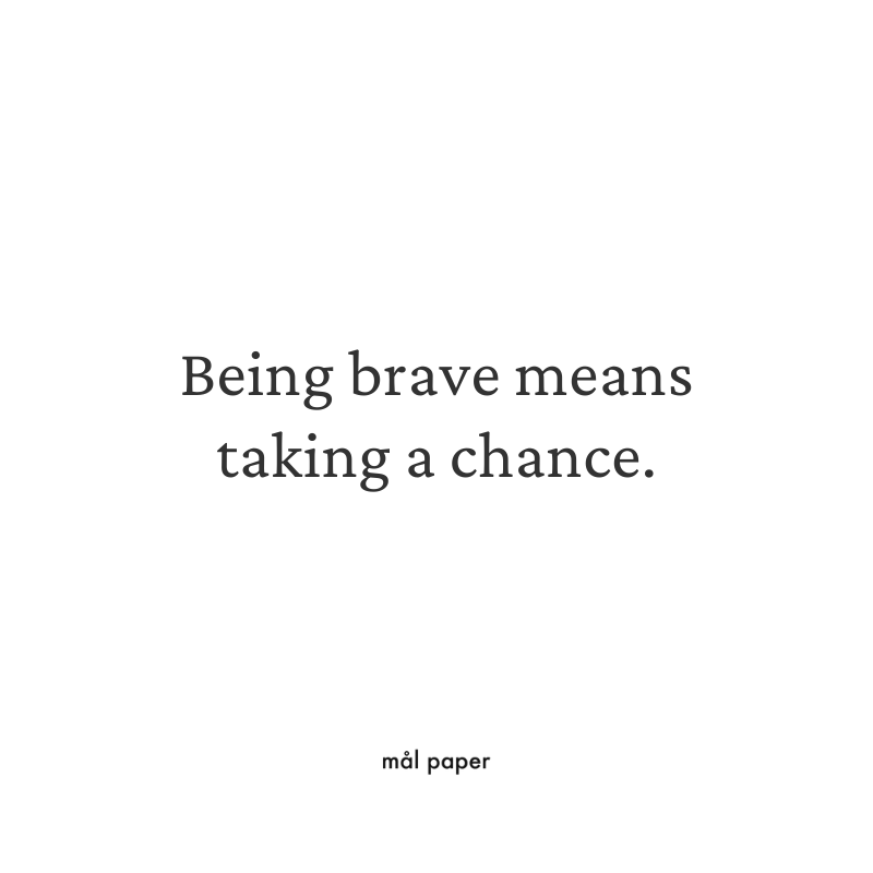 Being brave means taking a chance.