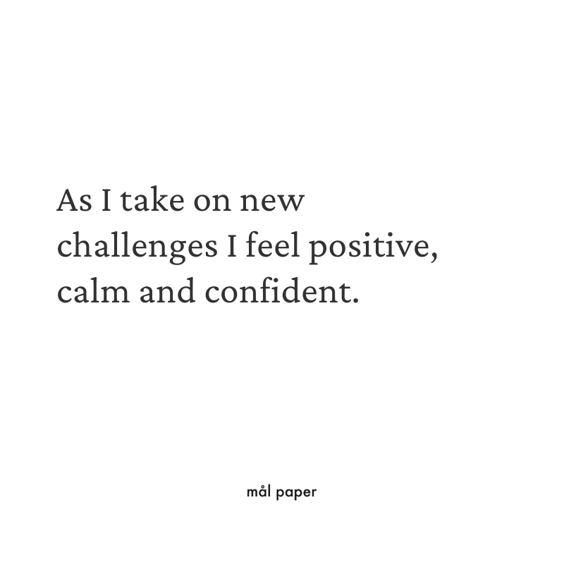 As I take on new challenges I feel positive, calm and confident.