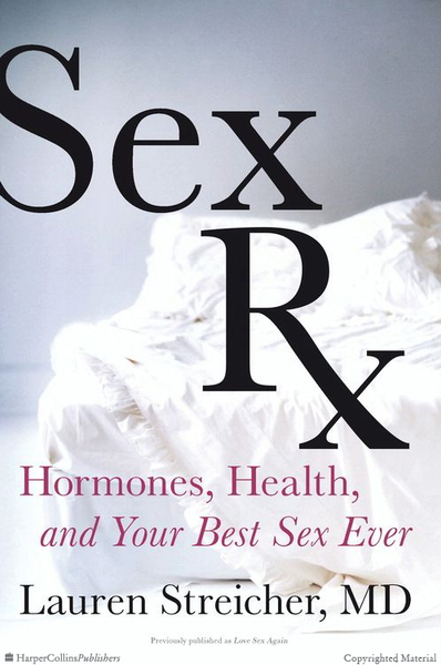 Sex Rx- Hormones, Health and Your Best Sex Ever- by: Dr. Lauren Streicher