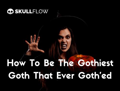 How To Be The Gothiest Goth That Ever Goth'ed