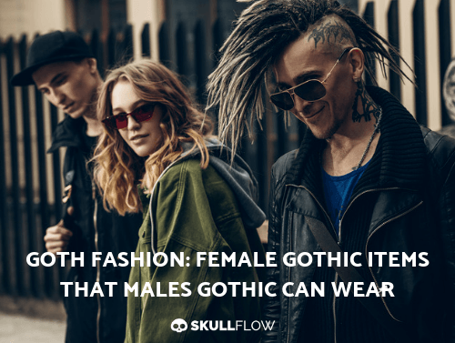 Goth Fashion: Female Gothic Items That Males Gothic Can Wear
