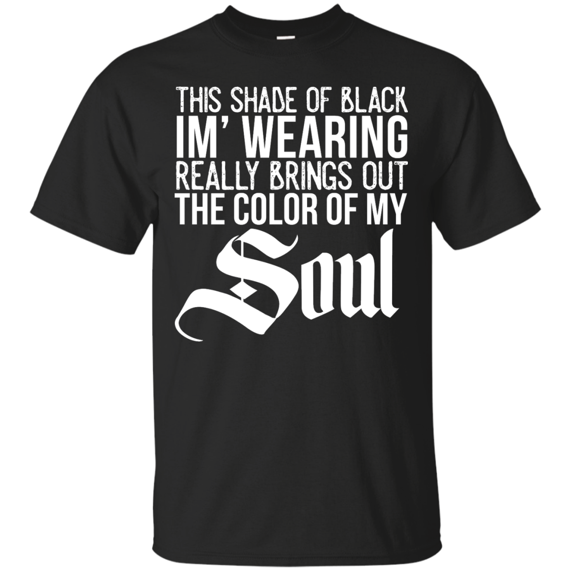 "Jake Custom Apparel Steampunk T Shirt ""THE SHADE OF BLACK I'M WEARING REALLY BRINGS OUT THE COLOR OF MY SOUL"" T-Shirt and Hoodie."