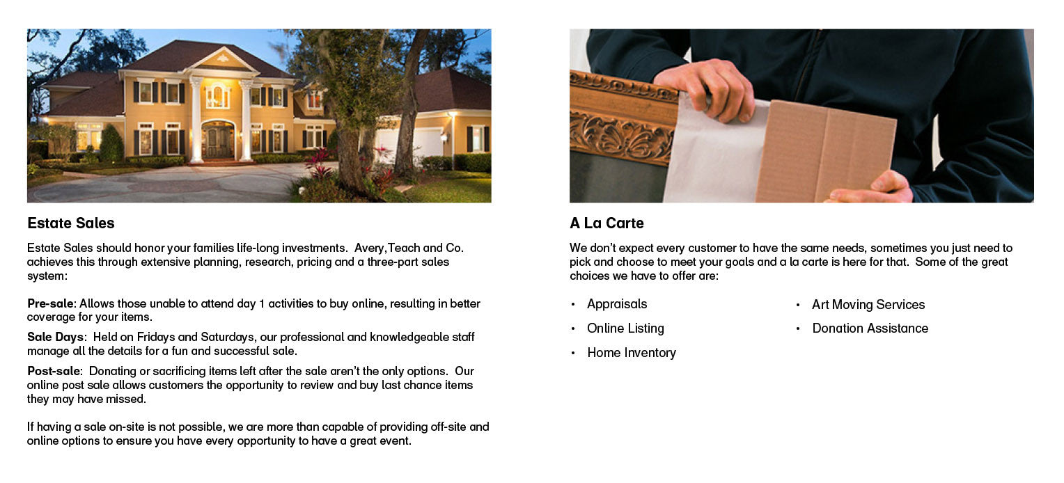 Estate Sales should honor your families life-long investments. Avery, Teach and Co. achieves this through extensive planning, research, pricing and a three-part sales system. Pre-sale: allows those unable to attend day 1 activities to buy online, resulting in better coverage for your items. Sale days: Held on Fridays and Saturdays, our professional and knowledgeable staff manage all the details for a fun and successful sale. Post-sale: Donating or sacrificing items left after the sale aren't the only options. Our online post sale allows customers the opportunity to review and buy last chance items they may have missed. If having a sale on-site is not possible, we are more than capable of providing off-site and online options to ensure you have every opportunity to have a great event. A La Carte. We don't expect every customer to have the same needs, sometimes you just need to pick and choose to meet your goals and a la carte is here for that. Some of the great choices we have to offer are: Appraisals, Online Listing, Home Inventory, Art Moving Services and Donation Services.