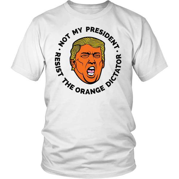 Not My President Donald Trump Resist The Orange Dictator - Unisex Tshirt Tees