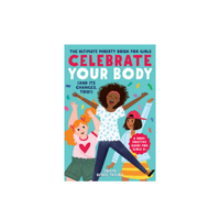 Celebrate Your Body (and Its Changes, Too!): The Ultimate Puberty Book for Girls (Celebrate Your Body #1)