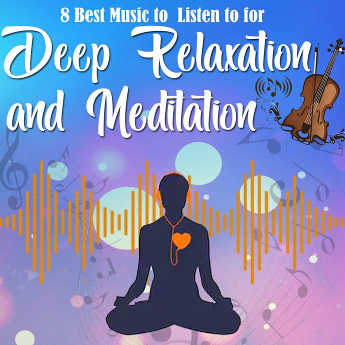 8 Best Music to Listen to for Deep Relaxation and Meditation!