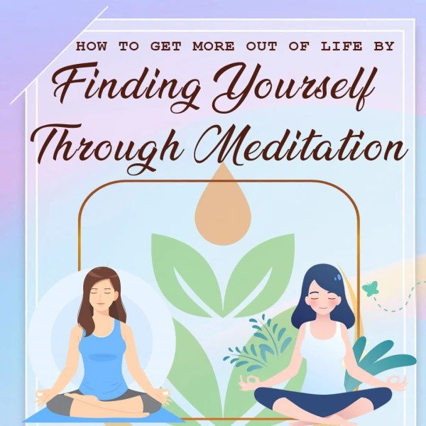 How to Get More Out of Life by Finding Yourself Through Meditation