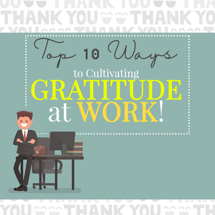 Top 10 Ways to Cultivating Gratitude at Work!