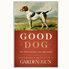 Good Dog, by David DiBenedetto & the Editors of Garden & Gun