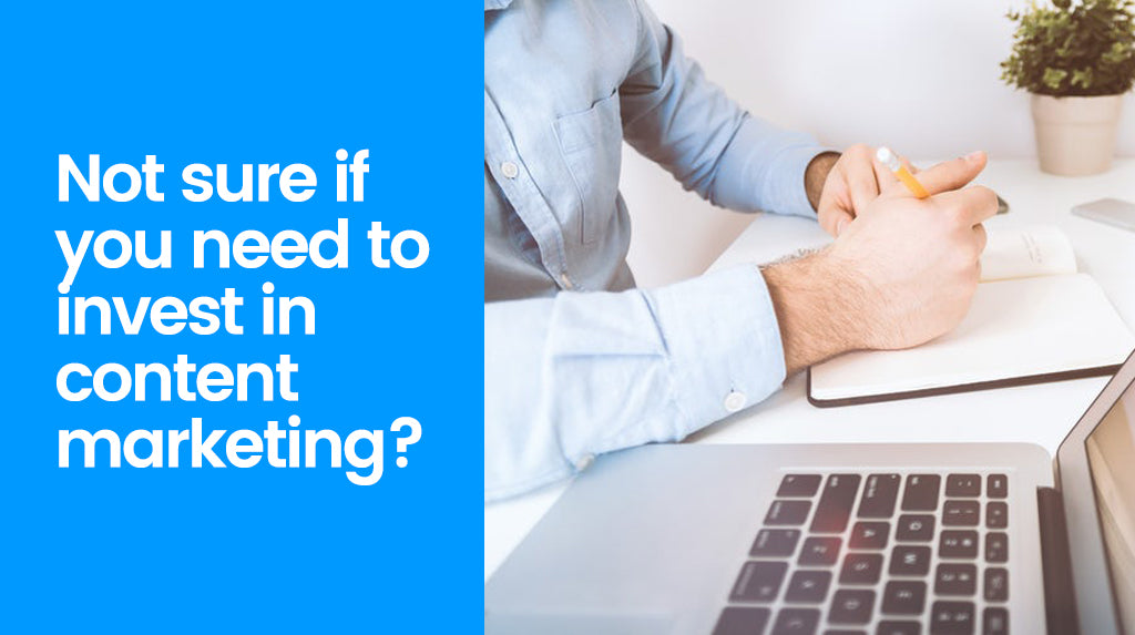 Not sure if you need to invest in content marketing? Here's your answer