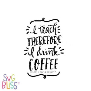 Purchase I Teach, Therefore I Drink Coffee | SVG EPS DXF PNG $3.25 ©SVG Bliss™