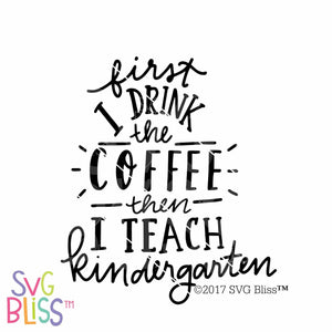 Purchase First I drink the coffee, then I teach Kindergarten $3.25 ©SVG Bliss™