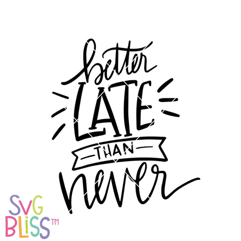 Purchase Better Late Than Never | SVG EPS DXF PNG $2.99 ©SVG Bliss™