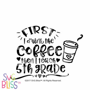 Purchase First I Drink the coffee, then I teach 5th grade $3.25 ©SVG Bliss™