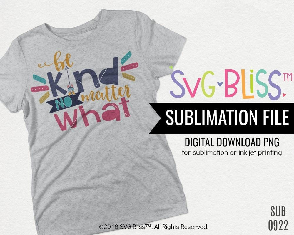 Be Kind No Matter What- Sublimation Digital Download - SVG Bliss