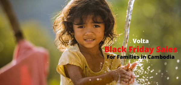 VOLTA BLACK FRIDAY SPECIAL CAMBODIA SALES - CLEAN WATER FOR CAMBODIAN FAMILIES