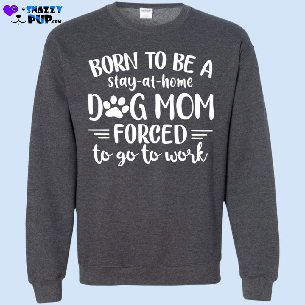 Born To Be A Stay At Home Dog Mom - Sweatshirts