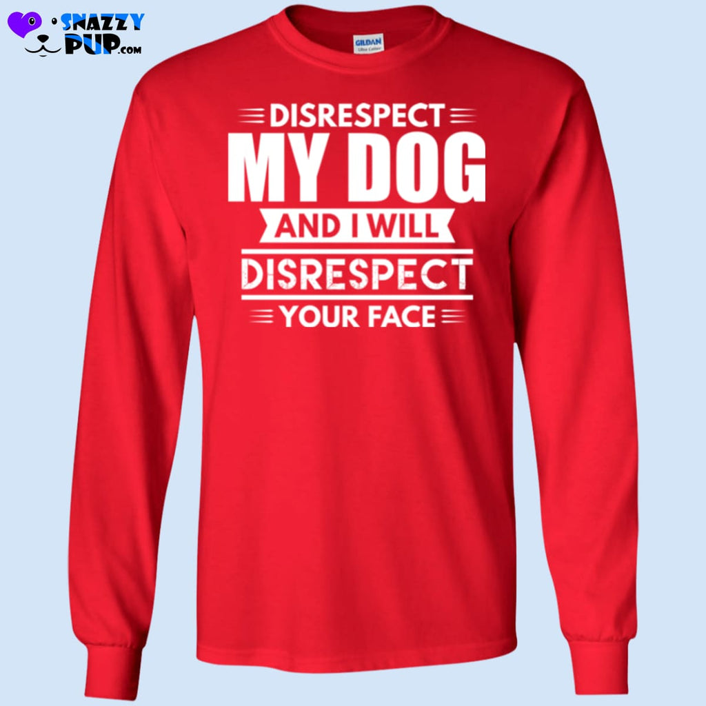 Disrespect My Dog And I Will Disrespect Your Face - T-Shirts