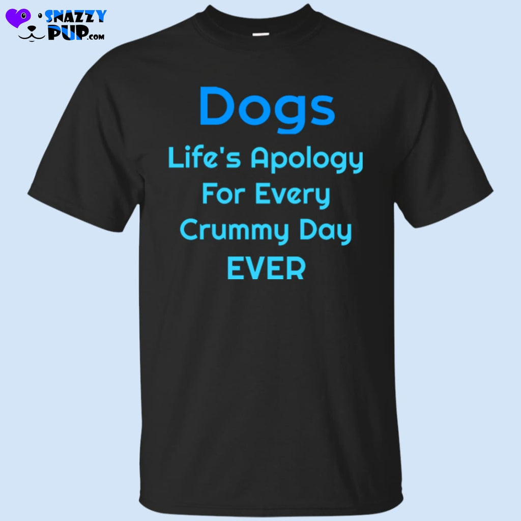 Dogs...Lifes Apology For Every Crummy Day T-Shirt - T-Shirts