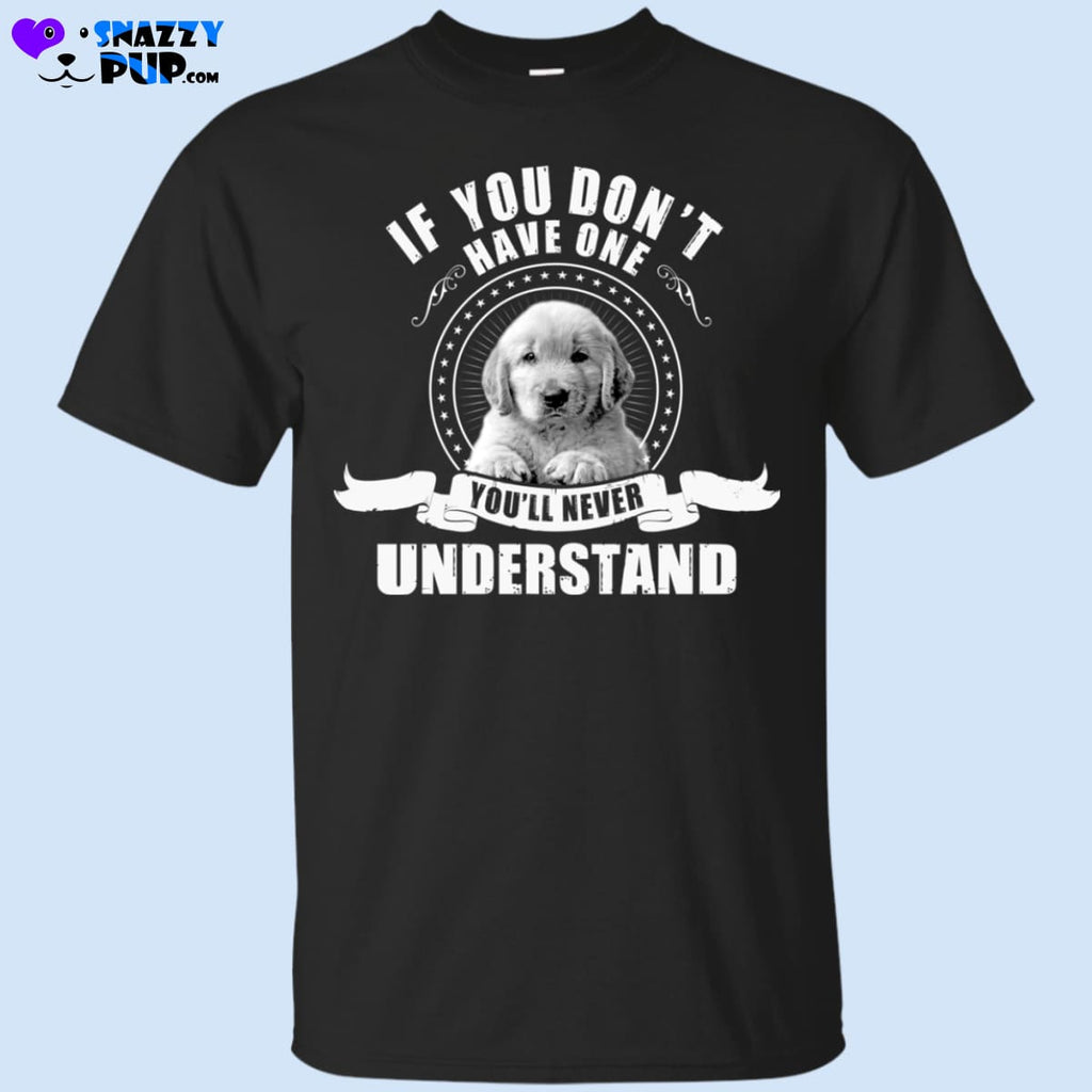 Golden Retrievers...if You Dont Have One Youll Never Understand - Apparel