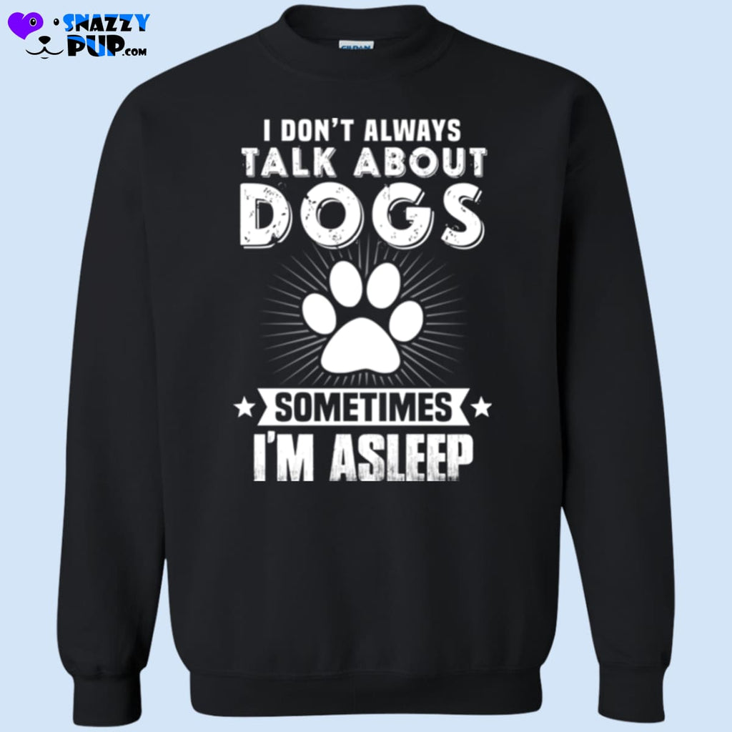 I Dont Always Talk About Dogs...sometimes Im Asleep - Sweatshirts