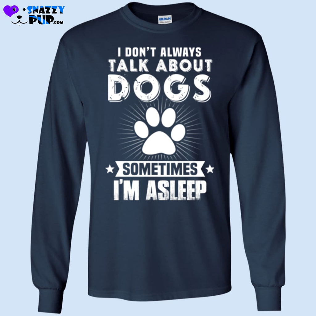 I Dont Always Talk About Dogs...sometimes Im Asleep - T-Shirts
