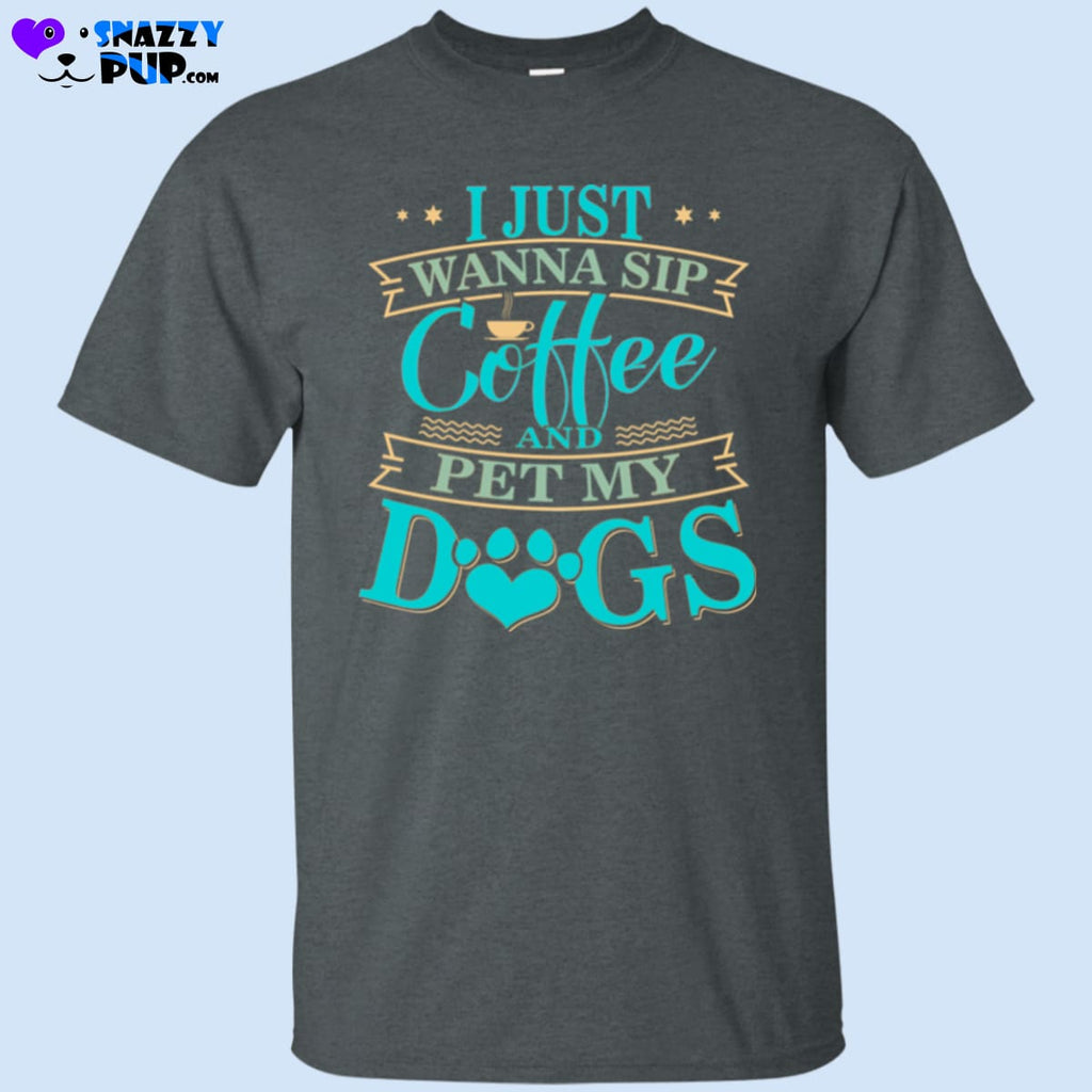 I Just Wanna Sip Coffee And Pet My Dogs T-Shirt - T-Shirts