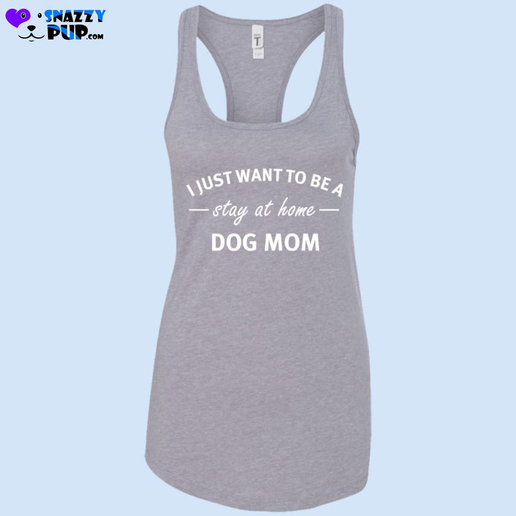 I Just Want To Be A Stay At Home Dog Mom - Womens Tank Tops - T-Shirts