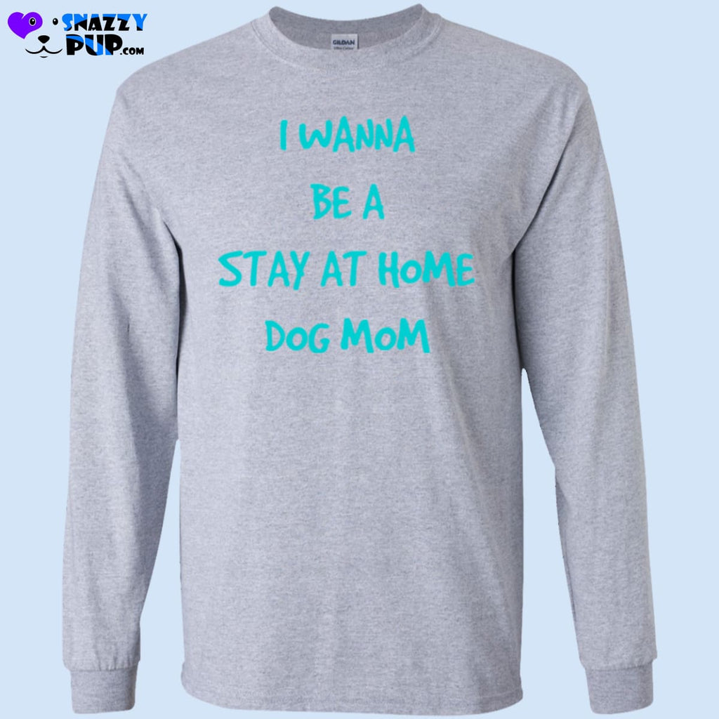 I Wanna Be A Stay At Home Dog Mom - T-Shirts