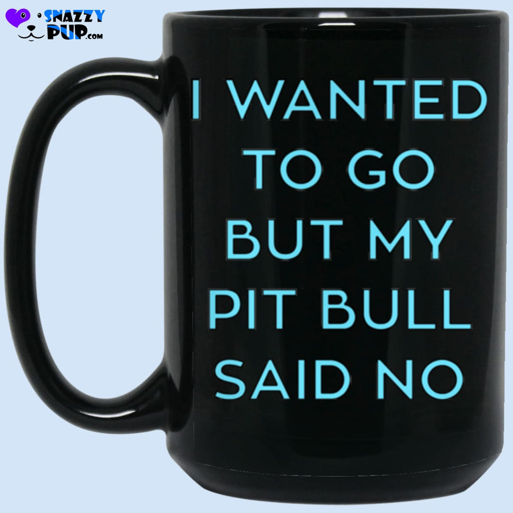 I Wanted To Go But My Pit Bull Said No - Apparel