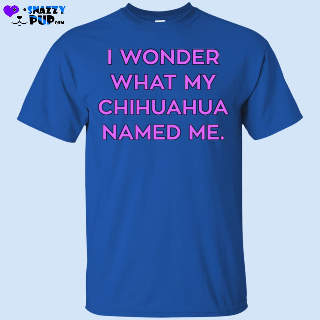 I Wonder What My Chihuahua Named Me - Apparel