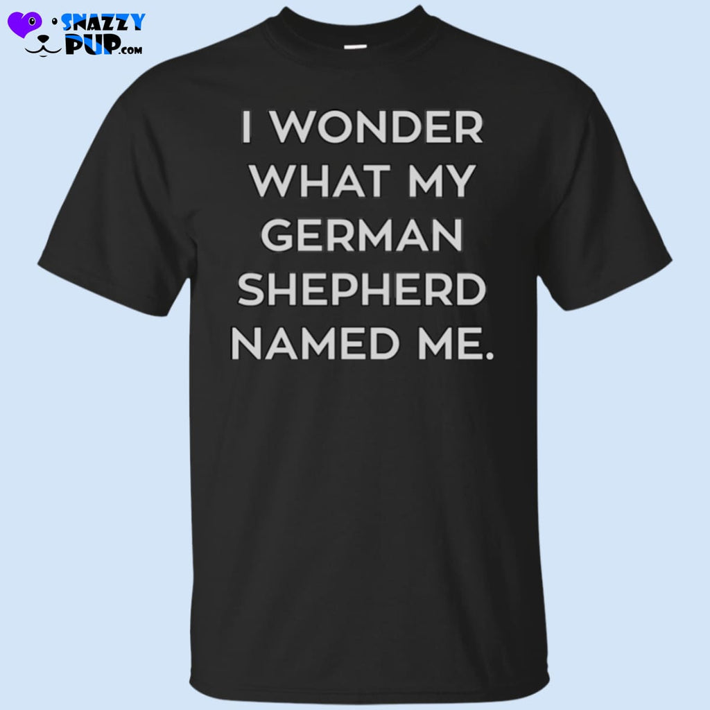 I Wonder What My German Shepherd Named Me - Apparel