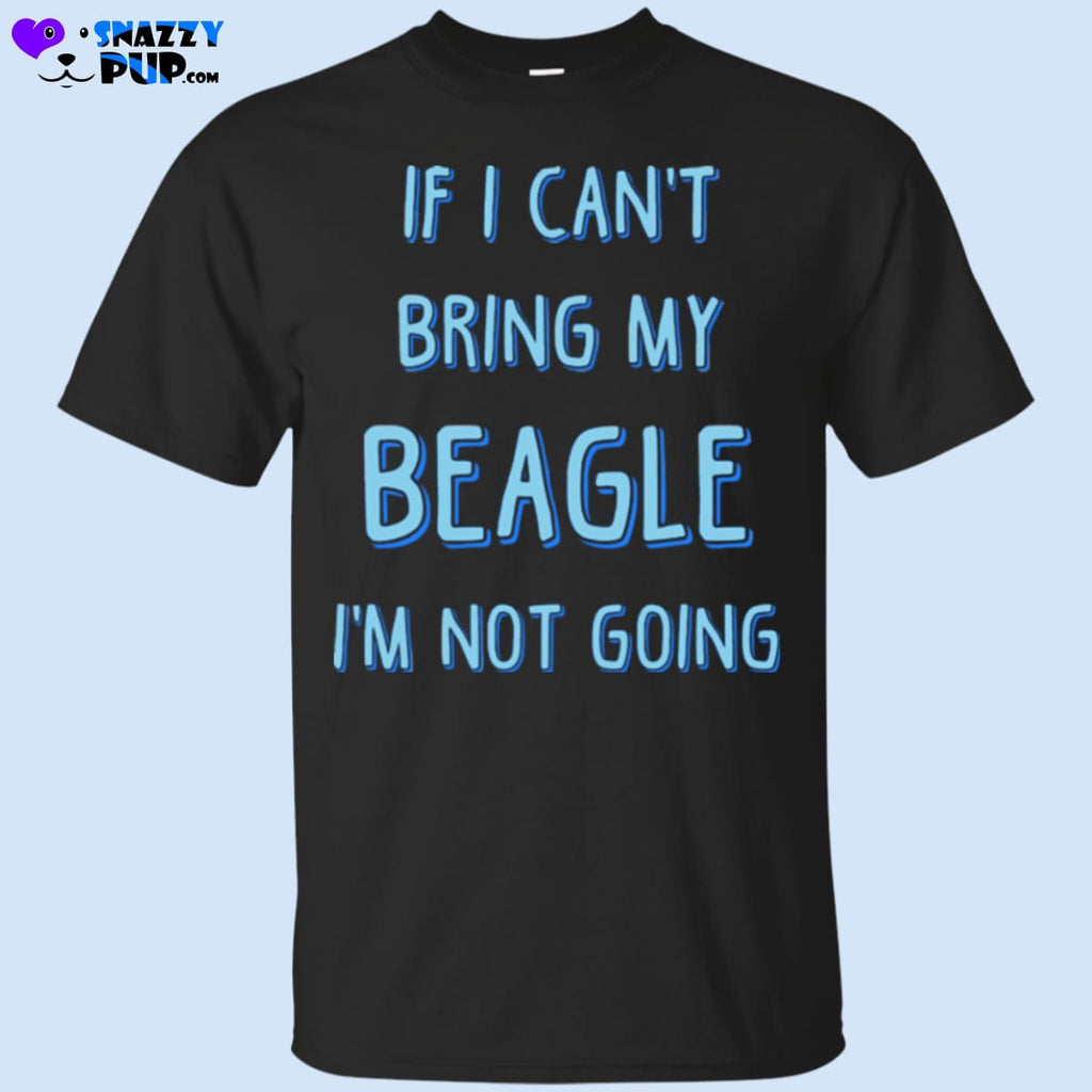 If I Cant Bring My Beagle Im Not Going - Apparel