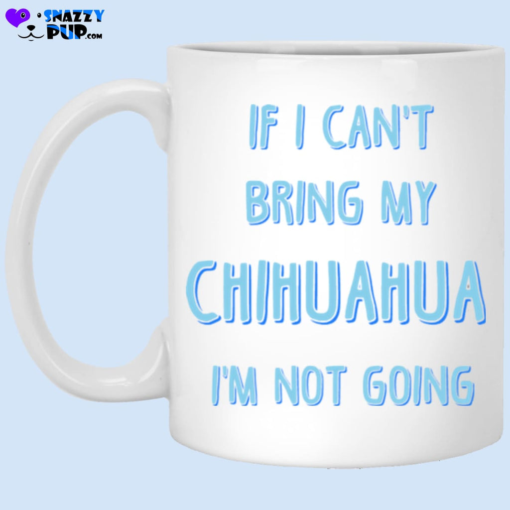 If I Cant Bring My Chihuahua Im Not Going - Apparel