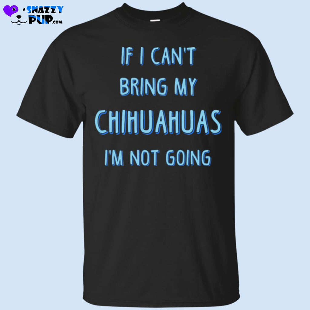 If I Cant Bring My Chihuahuas Im Not Going - Apparel