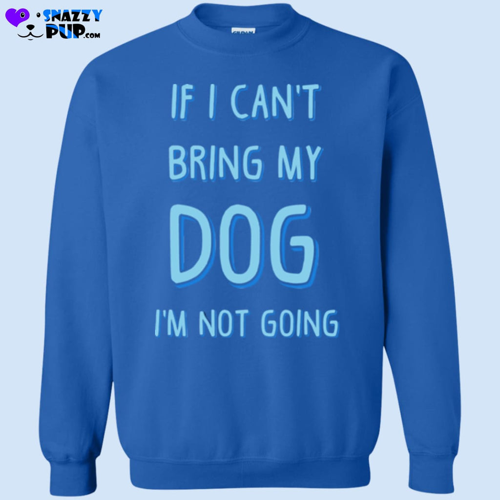 If I Cant Bring My Dog Im Not Going - Sweatshirts