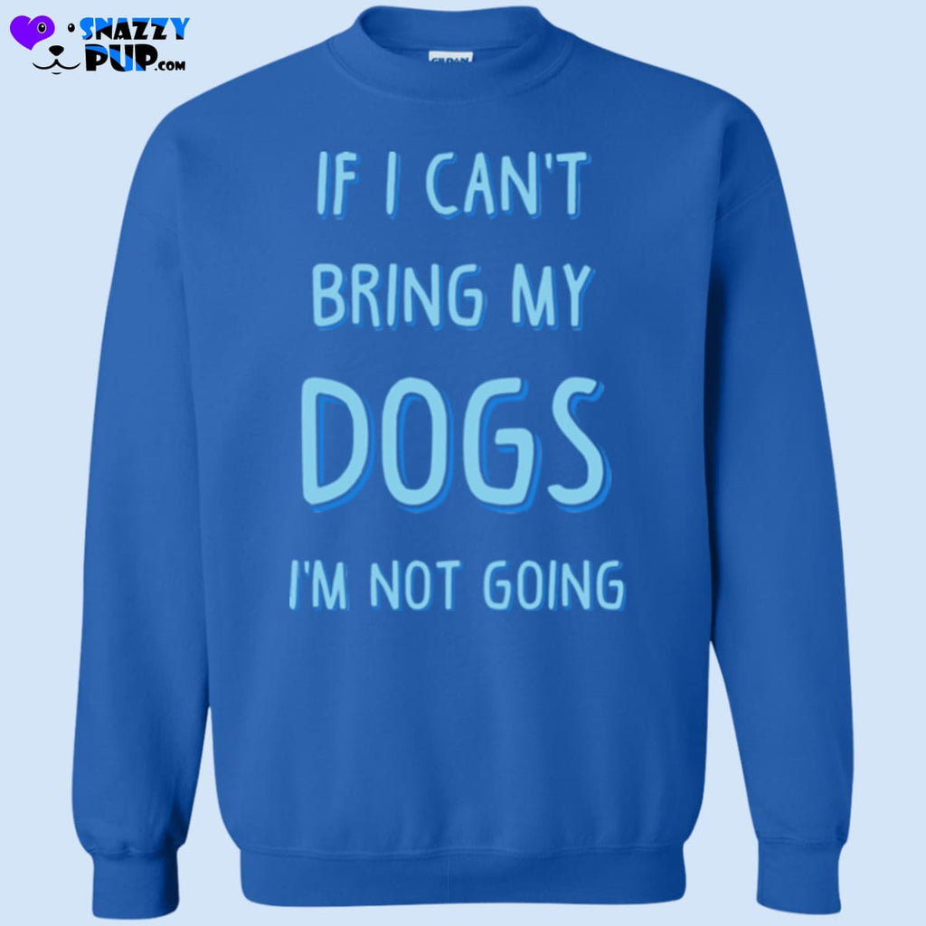 If I Cant Bring My Dogs Im Not Going - Sweatshirts
