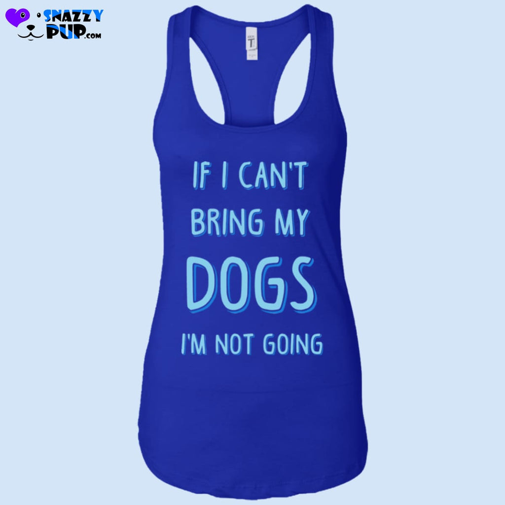 If I Cant Bring My Dogs Im Not Going - T-Shirts