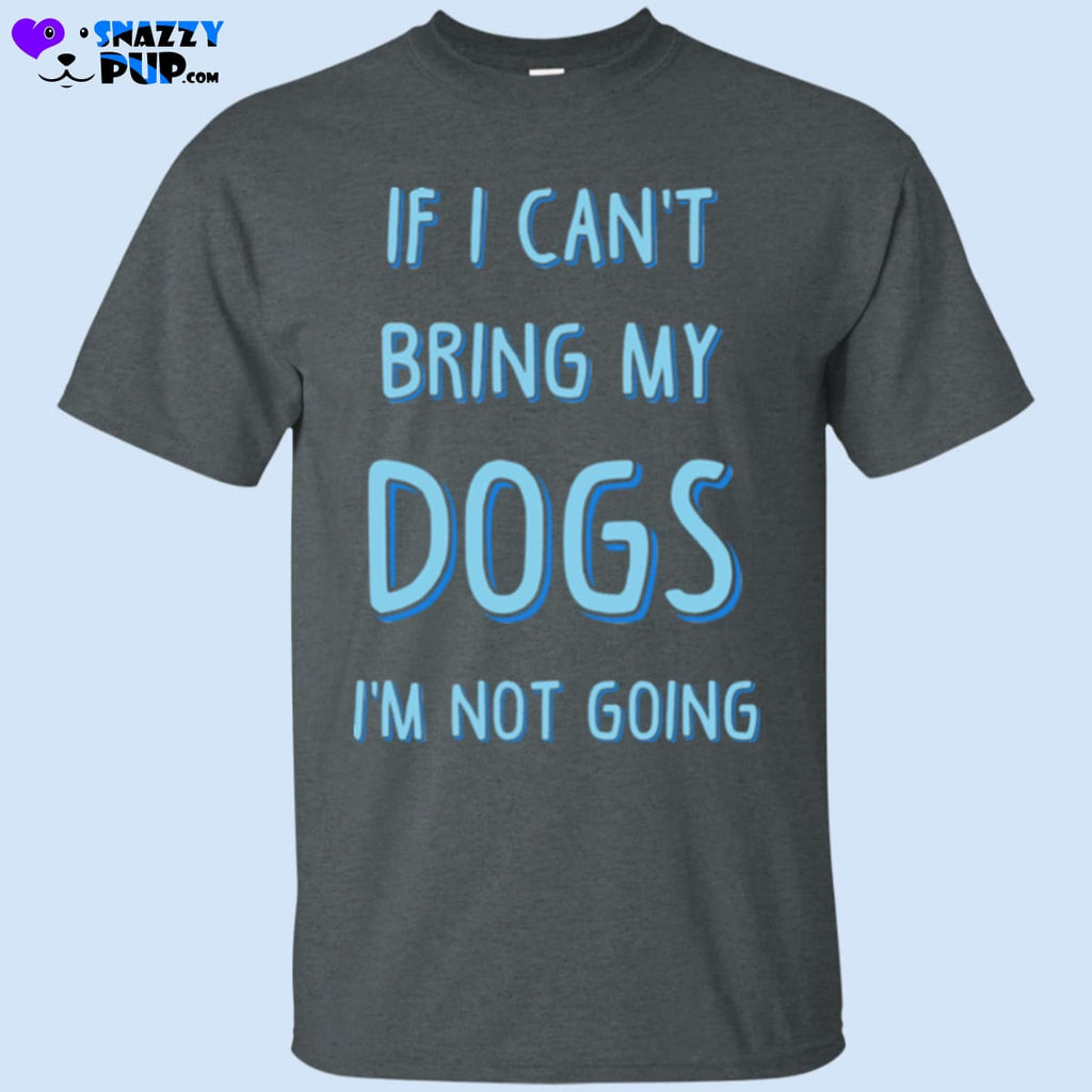If I Cant Bring My Dogs Im Not Going T-Shirt - T-Shirts