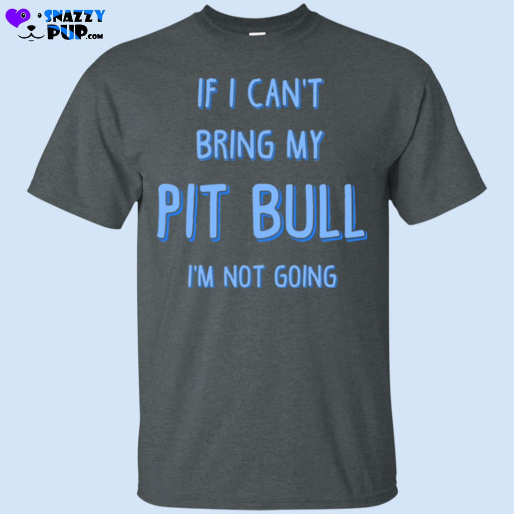 If I Cant Bring My Pit Bull Im Not Going - Apparel