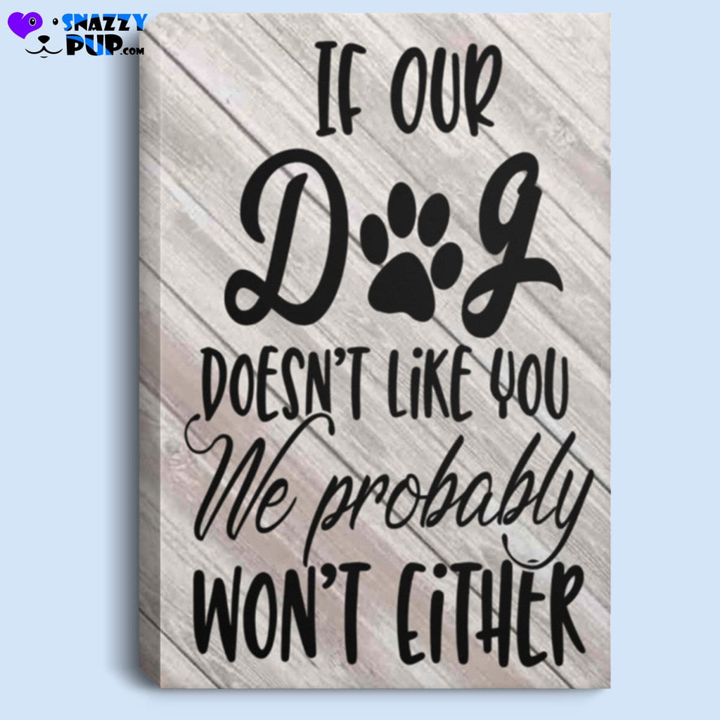 If Our Dog Doesnt Like You We Wont Either - Canvas Art - Housewares