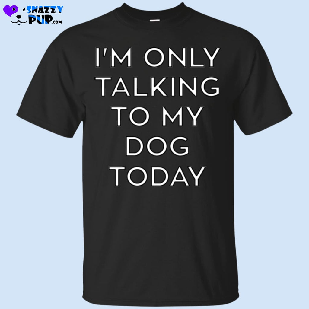 Im Only Talking To My Dog Today - Apparel