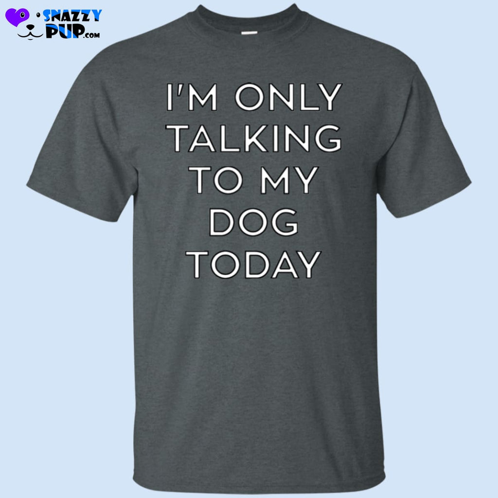 Im Only Talking To My Dog Today T-Shirt - T-Shirts