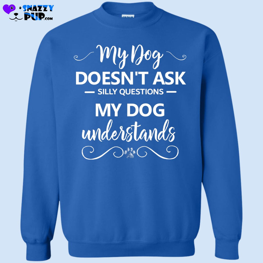 My Dog Doesnt Ask Silly Questions... - Sweatshirts