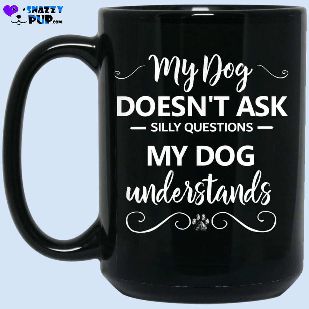 My Dog Doesnt Ask Silly Questions My Dog Understands - Apparel