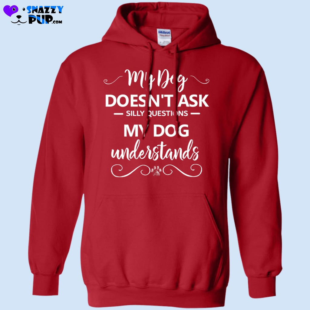My Dog Doesnt Ask Silly Questions...my Dog Understands - Sweatshirts
