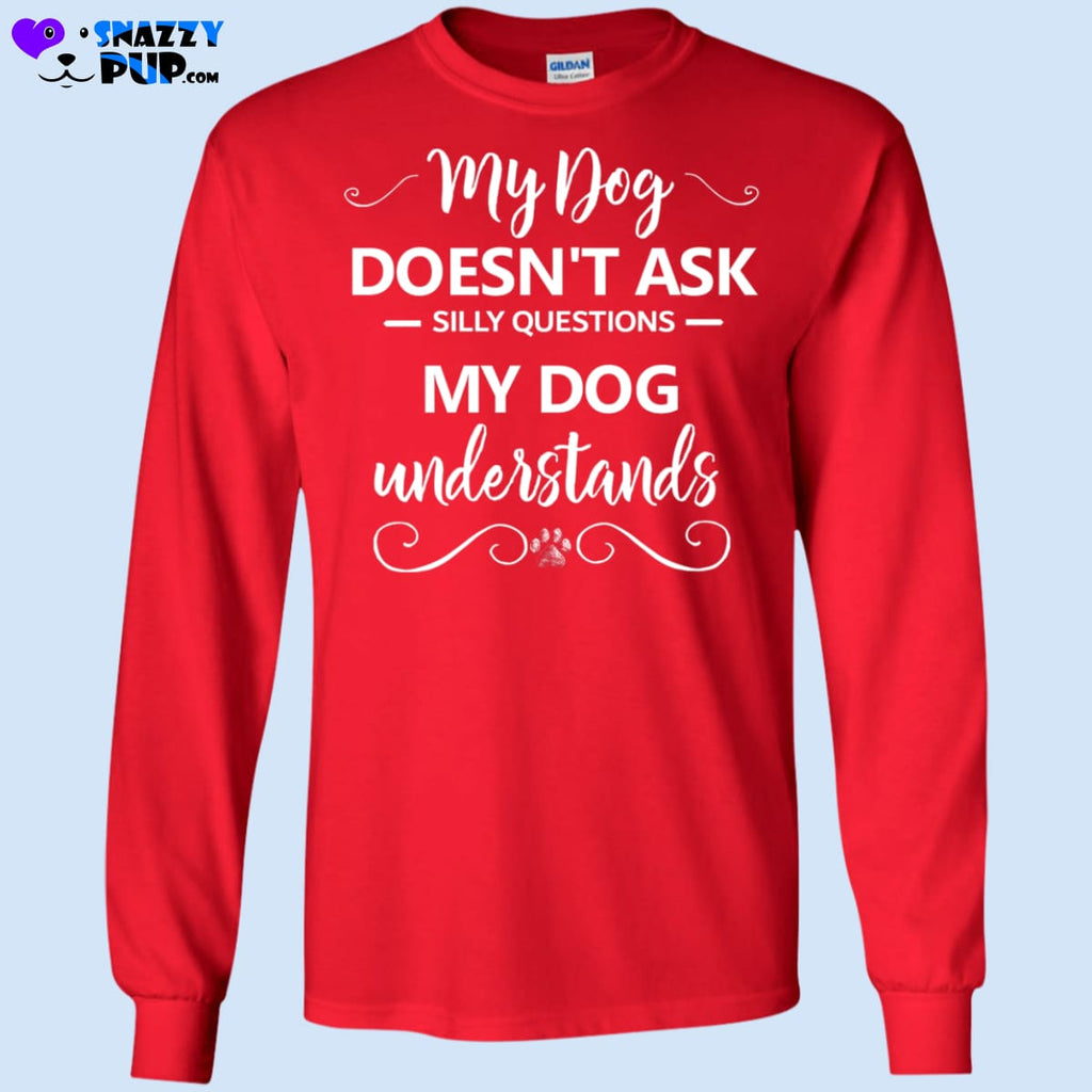 My Dog Doesnt Ask Silly Questions...my Dog Understands - T-Shirts