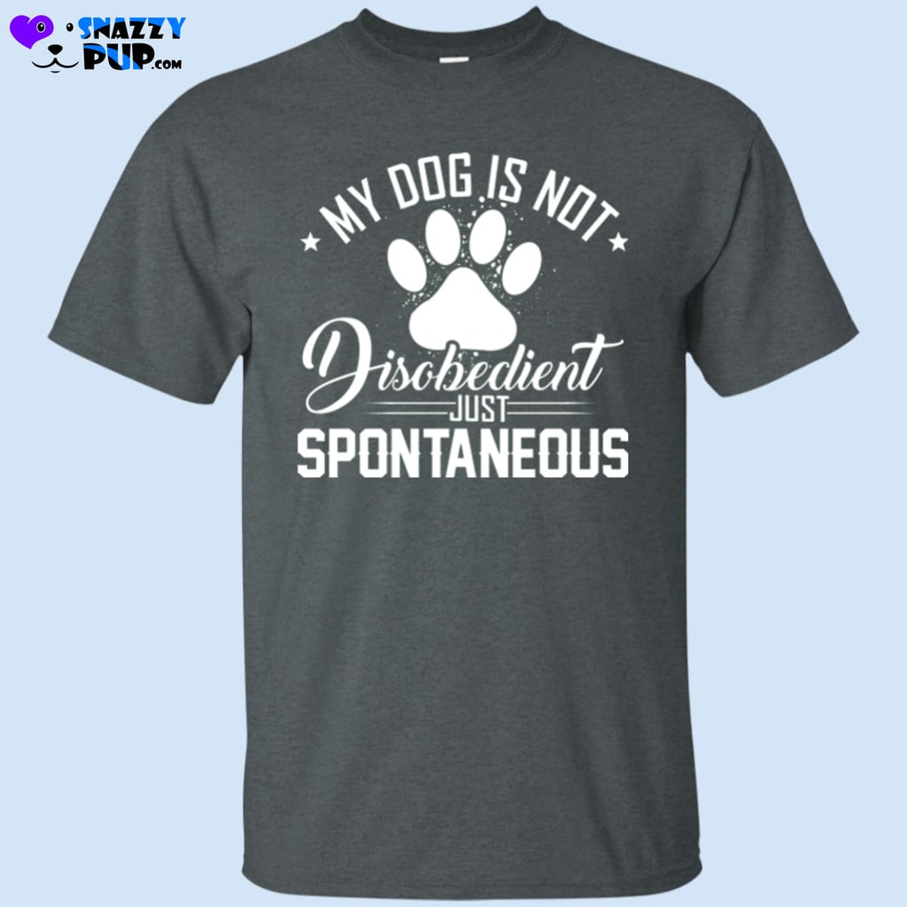My Dog Is Not Disobedient...Just Spontaneous T-Shirt - T-Shirts